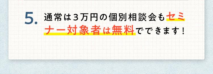 5.通常は3万円の個別相談会もセミナー対象者は無料でできます!